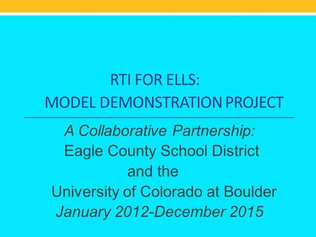 RTI FOR ELLS: MODEL DEMONSTRATION PROJECT A Collaborative Partnership: Eagle County School District and the University of Colorado at Boulder January 2012-December.