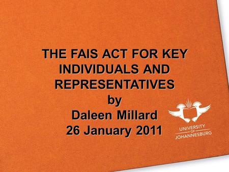 THE FAIS ACT FOR KEY INDIVIDUALS AND REPRESENTATIVES by Daleen Millard 26 January 2011.