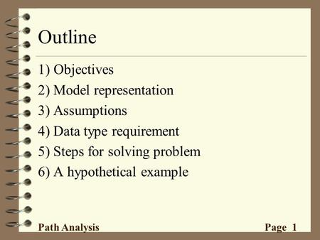Outline 1) Objectives 2) Model representation 3) Assumptions 4) Data type requirement 5) Steps for solving problem 6) A hypothetical example Path Analysis.