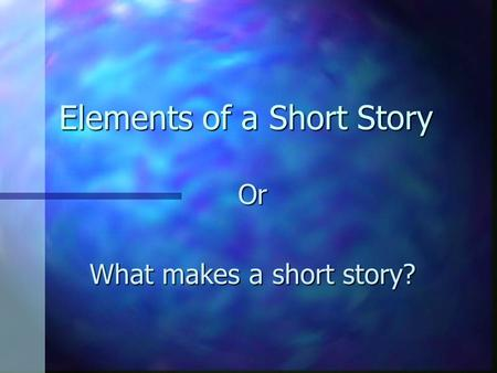 Elements of a Short Story Or What makes a short story?