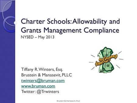 Brustein & Manasevit, PLLC Charter Schools: Allowability and Grants Management Compliance NYSED – May 2013 Tiffany R. Winters, Esq. Brustein & Manasevit,