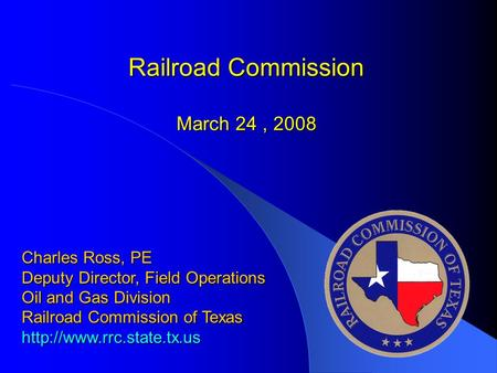 Railroad Commission March 24, 2008 Charles Ross, PE Deputy Director, Field Operations Oil and Gas Division Railroad Commission of Texas