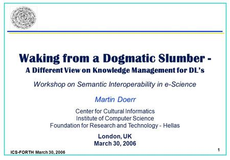 ICS-FORTH March 30, 2006 1 Waking from a Dogmatic Slumber - A Different View on Knowledge Management for DL's Martin Doerr London, UK March 30, 2006 Center.