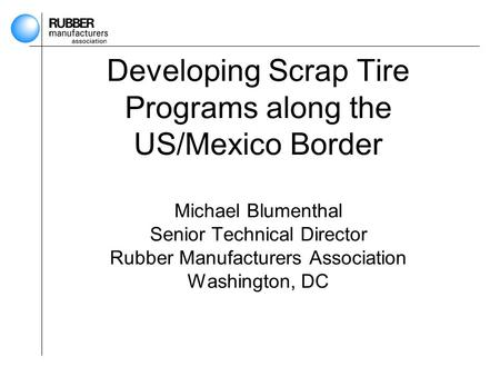 Developing Scrap Tire Programs along the US/Mexico Border Michael Blumenthal Senior Technical Director Rubber Manufacturers Association Washington, DC.
