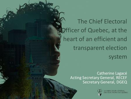 The Chief Electoral Officer of Quebec, at the heart of an efficient and transparent election system Catherine Lagacé Acting Secretary General, RECEF Secretary.