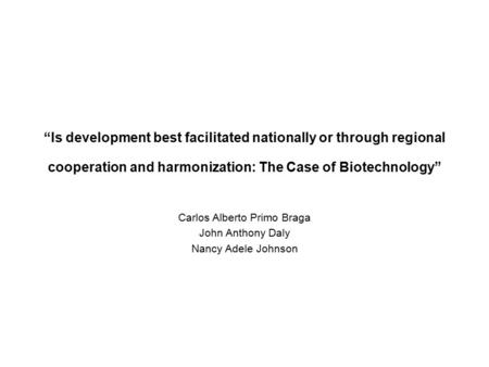"""Is development best facilitated nationally or through regional cooperation and harmonization: The Case of Biotechnology"" Carlos Alberto Primo Braga John."