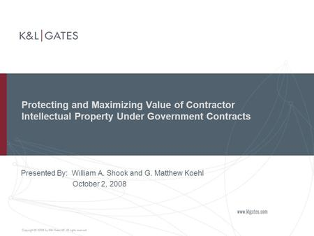 Protecting and Maximizing Value of Contractor Intellectual Property Under Government Contracts Presented By: William A. Shook and G. Matthew Koehl October.