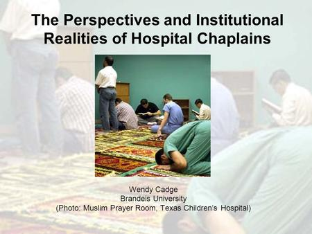 The Perspectives and Institutional Realities of Hospital Chaplains Wendy Cadge Brandeis University (Photo: Muslim Prayer Room, Texas Children's Hospital)