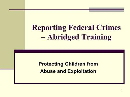 1 Reporting Federal Crimes – Abridged Training Protecting Children from Abuse and Exploitation.
