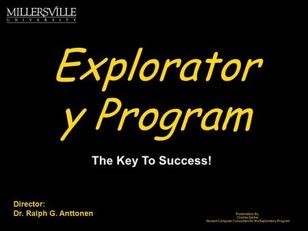 Explorator y Program The Key To Success! Director: Dr. Ralph G. Anttonen Presentation By: Charles Garber Student Computer Consultant for the Exploratory.