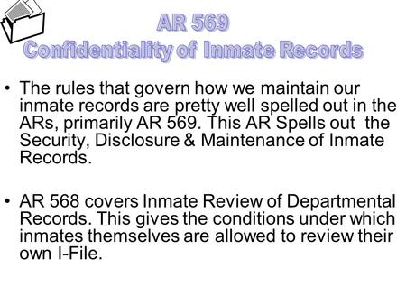 The rules that govern how we maintain our inmate records are pretty well spelled out in the ARs, primarily AR 569. This AR Spells out the Security, Disclosure.