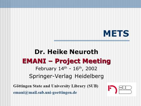 METS Dr. Heike Neuroth EMANI – Project Meeting February 14 th - 16 th, 2002 Springer-Verlag Heidelberg Göttingen State and University Library (SUB)