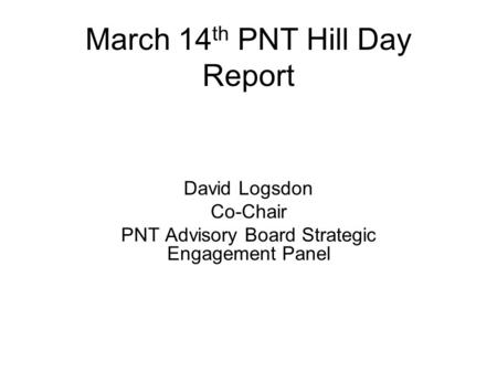 March 14 th PNT Hill Day Report David Logsdon Co-Chair PNT Advisory Board Strategic Engagement Panel.