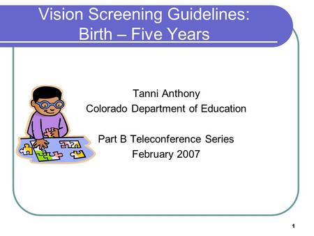 1 Vision Screening Guidelines: Birth – Five Years Tanni Anthony Colorado Department of Education Part B Teleconference Series February 2007.