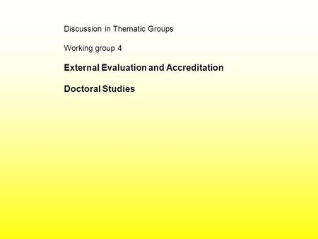 Discussion in Thematic Groups Working group 4 External Evaluation and Accreditation Doctoral Studies.