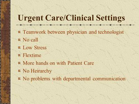 Urgent Care/Clinical Settings Teamwork between physician and technologist No call Low Stress Flextime More hands on with Patient Care No Heirarchy No problems.