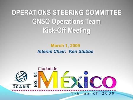 OPERATIONS STEERING COMMITTEE GNSO Operations Team Kick-Off Meeting March 1, 2009 Interim Chair: Ken Stubbs.