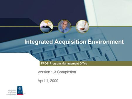 Integrated Acquisition Environment FPDS Program Management Office Version 1.3 Completion April 1, 2009.