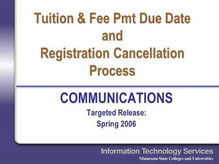 Tuition & Fee Pmt Due Date and Registration Cancellation Process COMMUNICATIONS Targeted Release: Spring 2006.