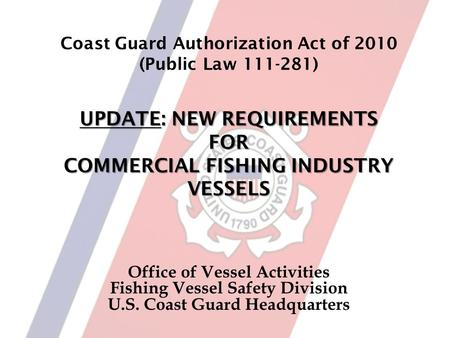 UPDATE: NEW REQUIREMENTS FOR COMMERCIAL FISHING INDUSTRY VESSELS Coast Guard Authorization Act of 2010 (Public Law 111-281) UPDATE: NEW REQUIREMENTS FOR.