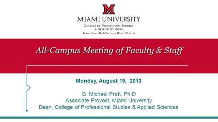 All-Campus Meeting of Faculty & Staff Monday, August 19, 2013 G. Michael Pratt, Ph.D Associate Provost, Miami University Dean, College of Professional.