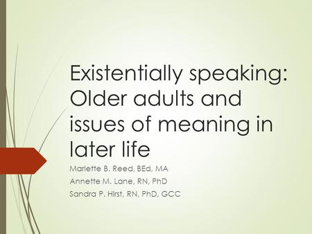 Existentially speaking: Older adults and issues of meaning in later life Marlette B. Reed, BEd, MA Annette M. Lane, RN, PhD Sandra P. Hirst, RN, PhD, GCC.