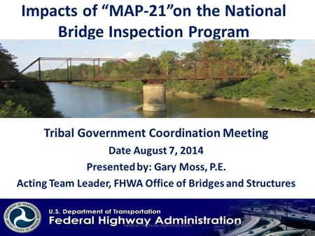 "Impacts of ""MAP-21""on the National Bridge Inspection Program Tribal Government Coordination Meeting Date August 7, 2014 Presented by: Gary Moss, P.E. Acting."