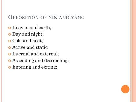 O PPOSITION OF YIN AND YANG Heaven and earth; Day and night; Cold and heat; Active and static; Internal and external; Ascending and descending; Entering.