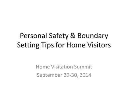 Personal Safety & Boundary Setting Tips for Home Visitors Home Visitation Summit September 29-30, 2014.