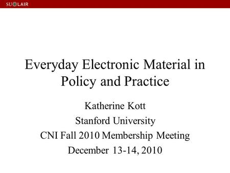 Everyday Electronic Material in Policy and Practice Katherine Kott Stanford University CNI Fall 2010 Membership Meeting December 13-14, 2010.