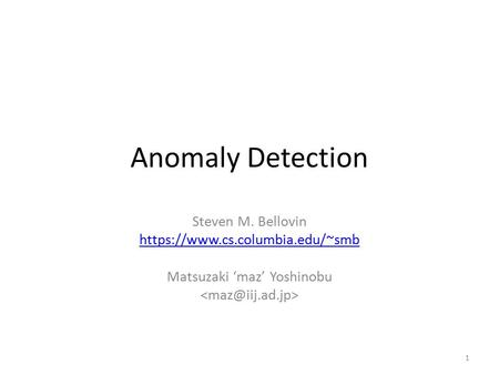 Anomaly Detection Steven M. Bellovin https://www.cs.columbia.edu/~smb Matsuzaki 'maz' Yoshinobu 1.