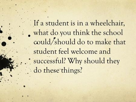 If a student is in a wheelchair, what do you think the school could/should do to make that student feel welcome and successful? Why should they do these.