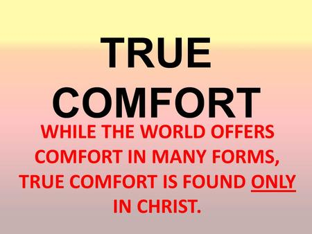 TRUE COMFORT WHILE THE WORLD OFFERS COMFORT IN MANY FORMS, TRUE COMFORT IS FOUND ONLY IN CHRIST.