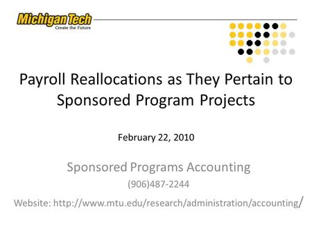 Payroll Reallocations as They Pertain to Sponsored Program Projects February 22, 2010 Sponsored Programs Accounting (906)487-2244 Website: