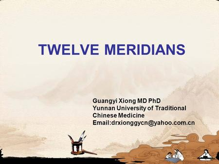 TWELVE MERIDIANS Guangyi Xiong MD PhD Yunnan University of Traditional Chinese Medicine