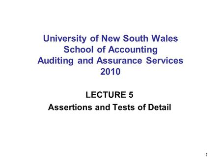 1 University of New South Wales School of Accounting Auditing and Assurance Services 2010 LECTURE 5 Assertions and Tests of Detail.