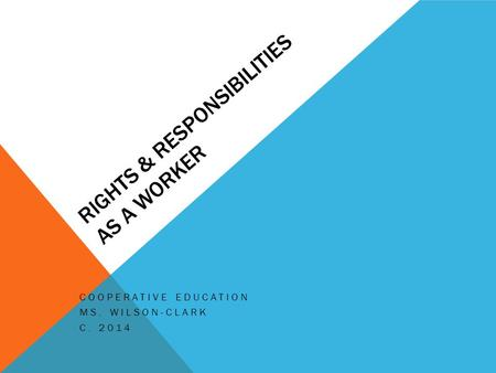 RIGHTS & RESPONSIBILITIES AS A WORKER COOPERATIVE EDUCATION MS. WILSON-CLARK C. 2014.