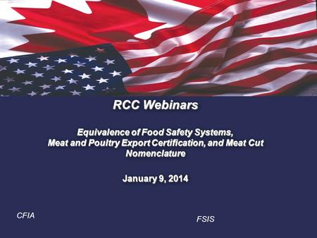 1. RCC Webinars Equivalence of Food Safety Systems, Meat and Poultry Export Certification, and Meat Cut Nomenclature January 9, 2014 CFIA FSIS.