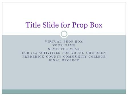 VIRTUAL PROP BOX YOUR NAME SEMESTER YEAR ECD 104 ACTIVITIES FOR YOUNG CHILDREN FREDERICK COUNTY COMMUNITY COLLEGE FINAL PROJECT Title Slide for Prop Box.