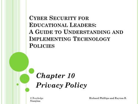 C YBER S ECURITY FOR E DUCATIONAL L EADERS : A G UIDE TO U NDERSTANDING AND I MPLEMENTING T ECHNOLOGY P OLICIES Chapter 10 Privacy Policy © Routledge Richard.