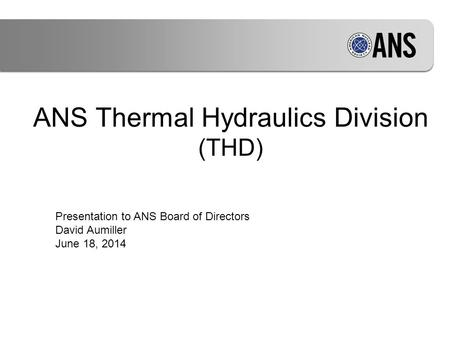 ANS Thermal Hydraulics Division (THD) Presentation to ANS Board of Directors David Aumiller June 18, 2014.