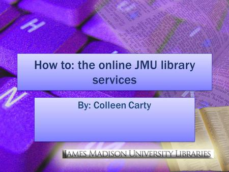 How to: the online JMU library services By: Colleen Carty.