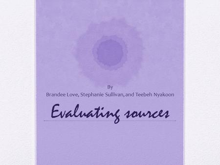 Evaluating sources By Brandee Love, Stephanie Sullivan, and Teebeh Nyakoon.