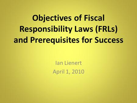 Objectives of Fiscal Responsibility Laws (FRLs) and Prerequisites for Success Ian Lienert April 1, 2010.