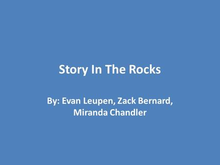 Story In The Rocks By: Evan Leupen, Zack Bernard, Miranda Chandler.