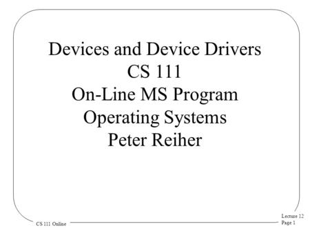 Lecture 12 Page 1 CS 111 Online Devices and Device Drivers CS 111 On-Line MS Program Operating Systems Peter Reiher.