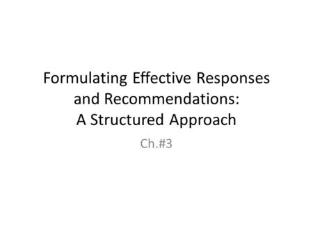 Formulating Effective Responses and Recommendations: A Structured Approach Ch.#3.