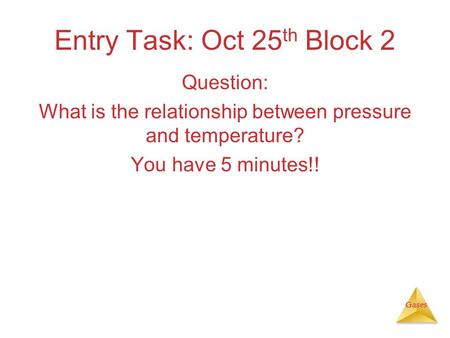 Gases Entry Task: Oct 25 th Block 2 Question: What is the relationship between pressure and temperature? You have 5 minutes!!