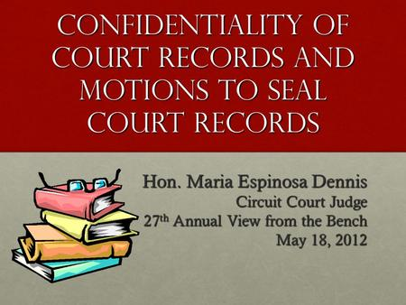CONFIDENTIALITY OF COURT RECORDS AND MOTIONS TO SEAL COURT RECORDS Hon. Maria Espinosa Dennis Circuit Court Judge 27 th Annual View from the Bench May.