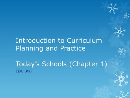 Introduction to Curriculum Planning and Practice Today's Schools (Chapter 1) EDU 380.